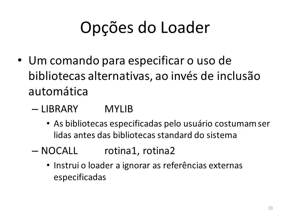 Opções do Loader Um comando para especificar o uso de bibliotecas alternativas, ao invés de inclusão automática – LIBRARYMYLIB As bibliotecas especificadas pelo usuário costumam ser lidas antes das bibliotecas standard do sistema – NOCALLrotina1, rotina2 Instrui o loader a ignorar as referências externas especificadas 19