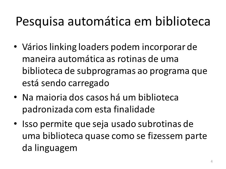 Pesquisa automática em biblioteca Vários linking loaders podem incorporar de maneira automática as rotinas de uma biblioteca de subprogramas ao programa que está sendo carregado Na maioria dos casos há um biblioteca padronizada com esta finalidade Isso permite que seja usado subrotinas de uma biblioteca quase como se fizessem parte da linguagem 4