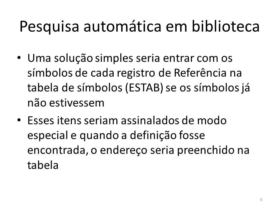 Pesquisa automática em biblioteca Uma solução simples seria entrar com os símbolos de cada registro de Referência na tabela de símbolos (ESTAB) se os símbolos já não estivessem Esses itens seriam assinalados de modo especial e quando a definição fosse encontrada, o endereço seria preenchido na tabela 6
