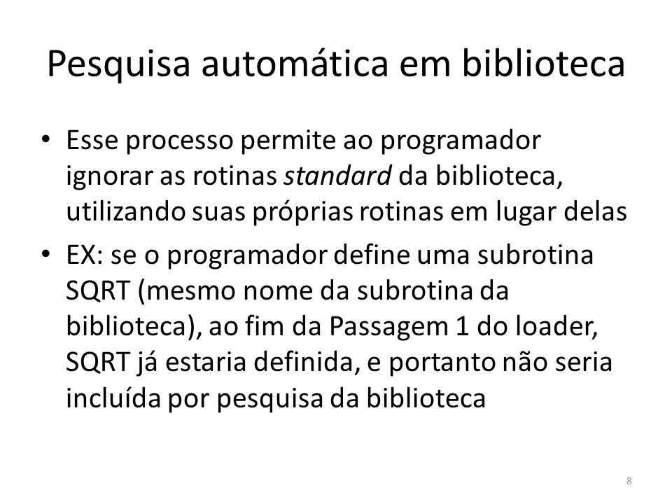 Pesquisa automática em biblioteca Esse processo permite ao programador ignorar as rotinas standard da biblioteca, utilizando suas próprias rotinas em lugar delas EX: se o programador define uma subrotina SQRT (mesmo nome da subrotina da biblioteca), ao fim da Passagem 1 do loader, SQRT já estaria definida, e portanto não seria incluída por pesquisa da biblioteca 8