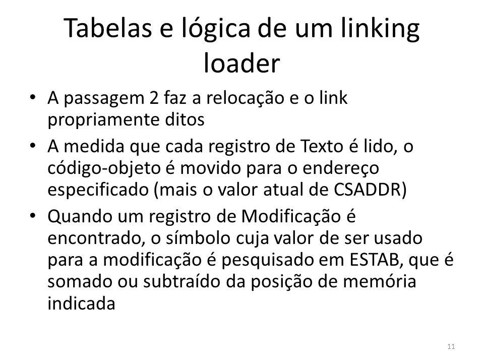 Tabelas e lógica de um linking loader A passagem 2 faz a relocação e o link propriamente ditos A medida que cada registro de Texto é lido, o código-objeto é movido para o endereço especificado (mais o valor atual de CSADDR) Quando um registro de Modificação é encontrado, o símbolo cuja valor de ser usado para a modificação é pesquisado em ESTAB, que é somado ou subtraído da posição de memória indicada 11