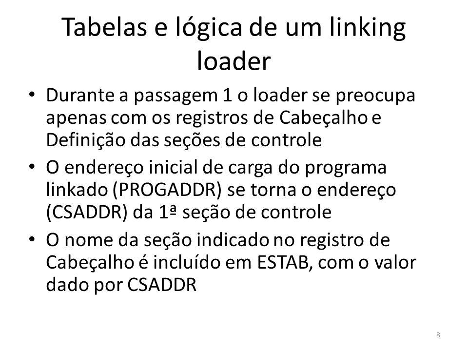 Durante a passagem 1 o loader se preocupa apenas com os registros de Cabeçalho e Definição das seções de controle O endereço inicial de carga do programa linkado (PROGADDR) se torna o endereço (CSADDR) da 1ª seção de controle O nome da seção indicado no registro de Cabeçalho é incluído em ESTAB, com o valor dado por CSADDR 8