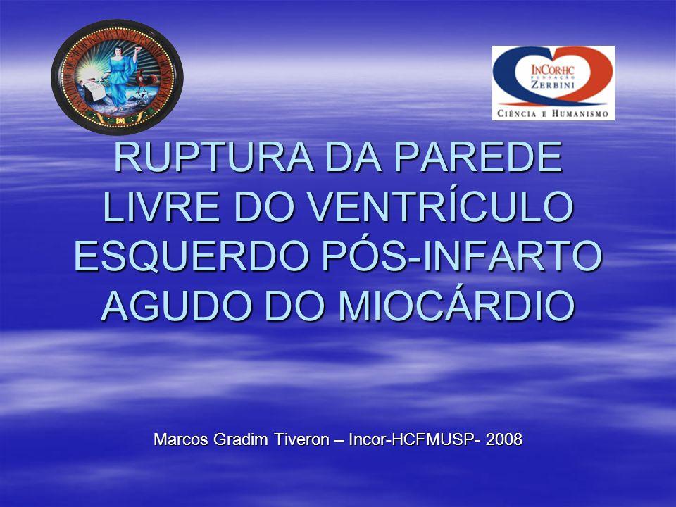 RUPTURA DA PAREDE LIVRE DO VENTRÍCULO ESQUERDO PÓS-INFARTO AGUDO DO MIOCÁRDIO Marcos Gradim Tiveron – Incor-HCFMUSP- 2008