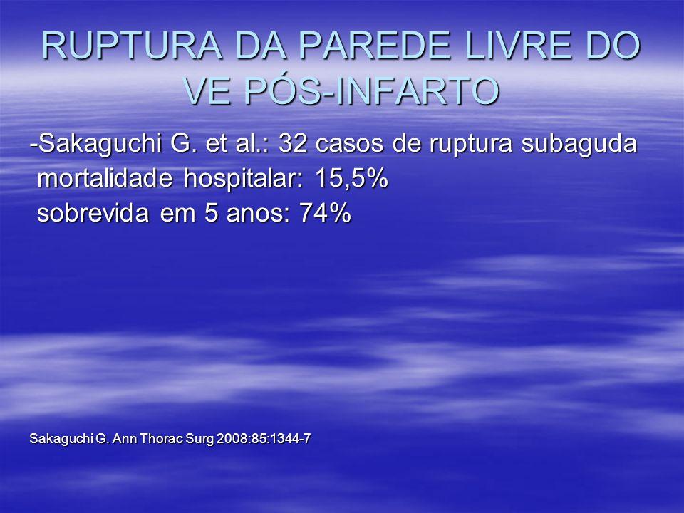 RUPTURA DA PAREDE LIVRE DO VE PÓS-INFARTO -Sakaguchi G. et al.: 32 casos de ruptura subaguda mortalidade hospitalar: 15,5% mortalidade hospitalar: 15,