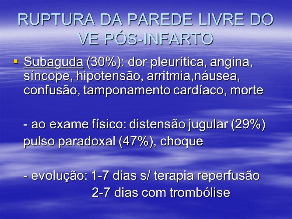 RUPTURA DA PAREDE LIVRE DO VE PÓS-INFARTO Subaguda (30%): dor pleurítica, angina, síncope, hipotensão, arritmia,náusea, confusão, tamponamento cardíac