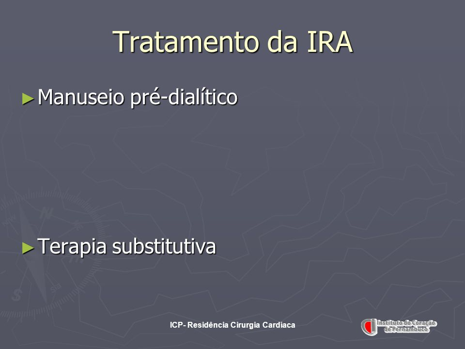 ICP- Residência Cirurgia Cardíaca Tratamento da IRA Manuseio pré-dialítico Manuseio pré-dialítico Terapia substitutiva Terapia substitutiva