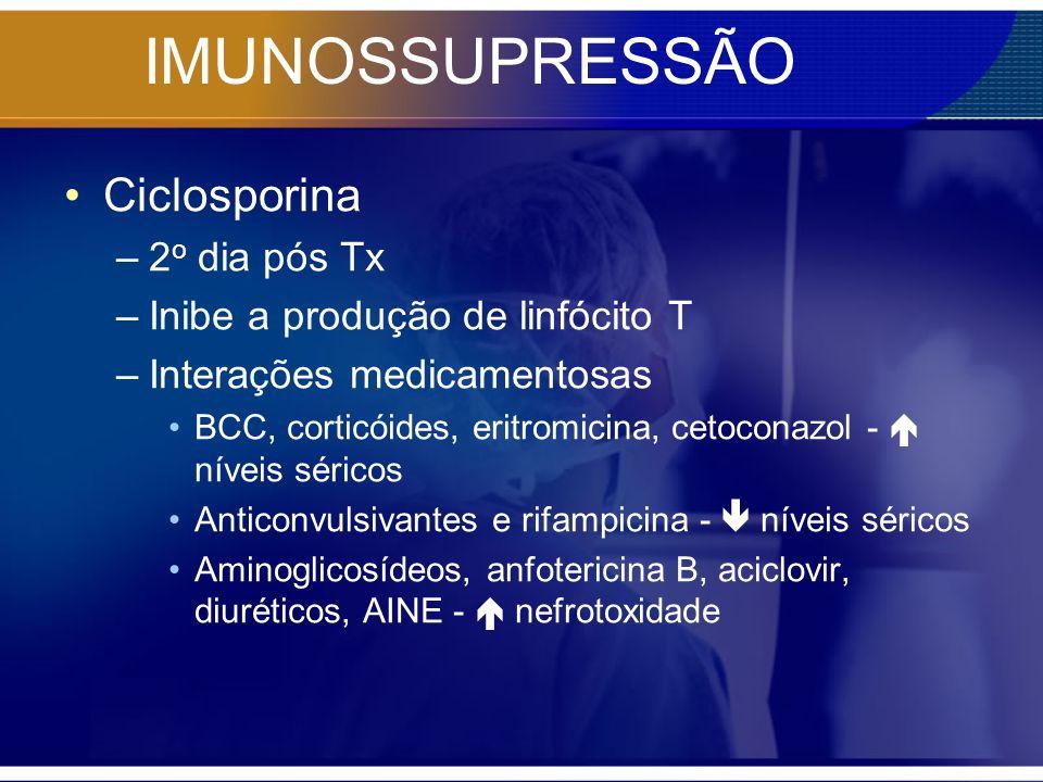 IMUNOSSUPRESSÃO Ciclosporina –2 o dia pós Tx –Inibe a produção de linfócito T –Interações medicamentosas BCC, corticóides, eritromicina, cetoconazol -