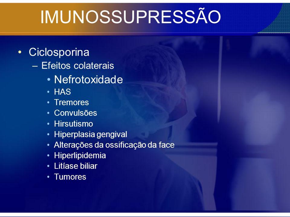 IMUNOSSUPRESSÃO Ciclosporina –Efeitos colaterais Nefrotoxidade HAS Tremores Convulsões Hirsutismo Hiperplasia gengival Alterações da ossificação da fa