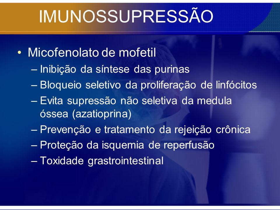 IMUNOSSUPRESSÃO Micofenolato de mofetil –Inibição da síntese das purinas –Bloqueio seletivo da proliferação de linfócitos –Evita supressão não seletiv