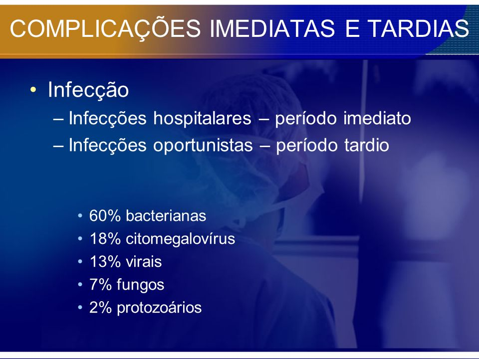 COMPLICAÇÕES IMEDIATAS E TARDIAS Infecção –Infecções hospitalares – período imediato –Infecções oportunistas – período tardio 60% bacterianas 18% cito