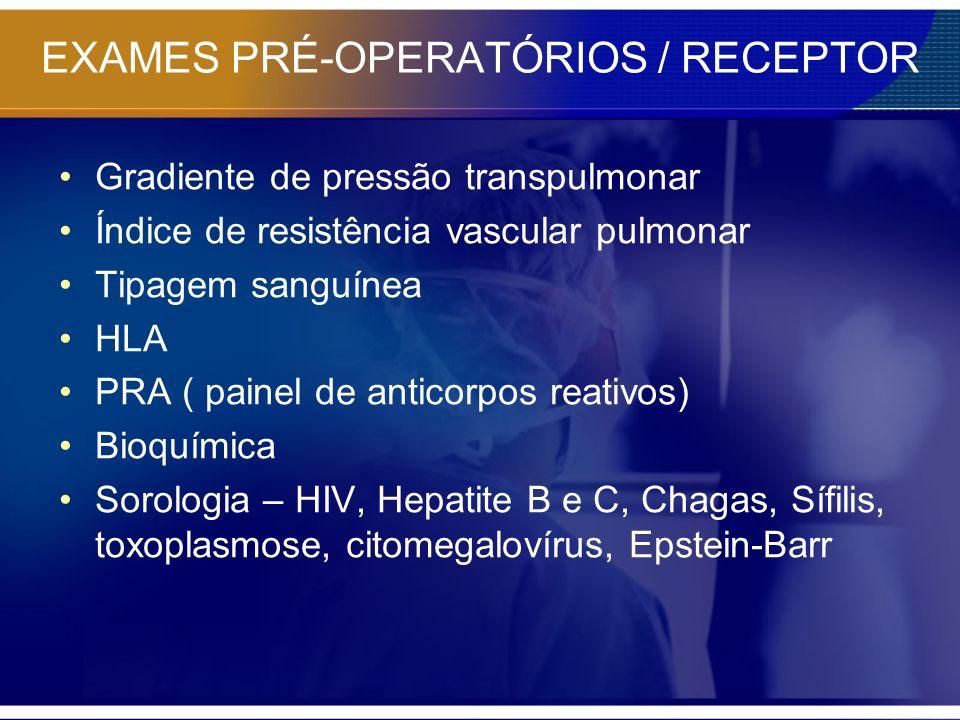 EXAMES PRÉ-OPERATÓRIOS / RECEPTOR Gradiente de pressão transpulmonar Índice de resistência vascular pulmonar Tipagem sanguínea HLA PRA ( painel de ant