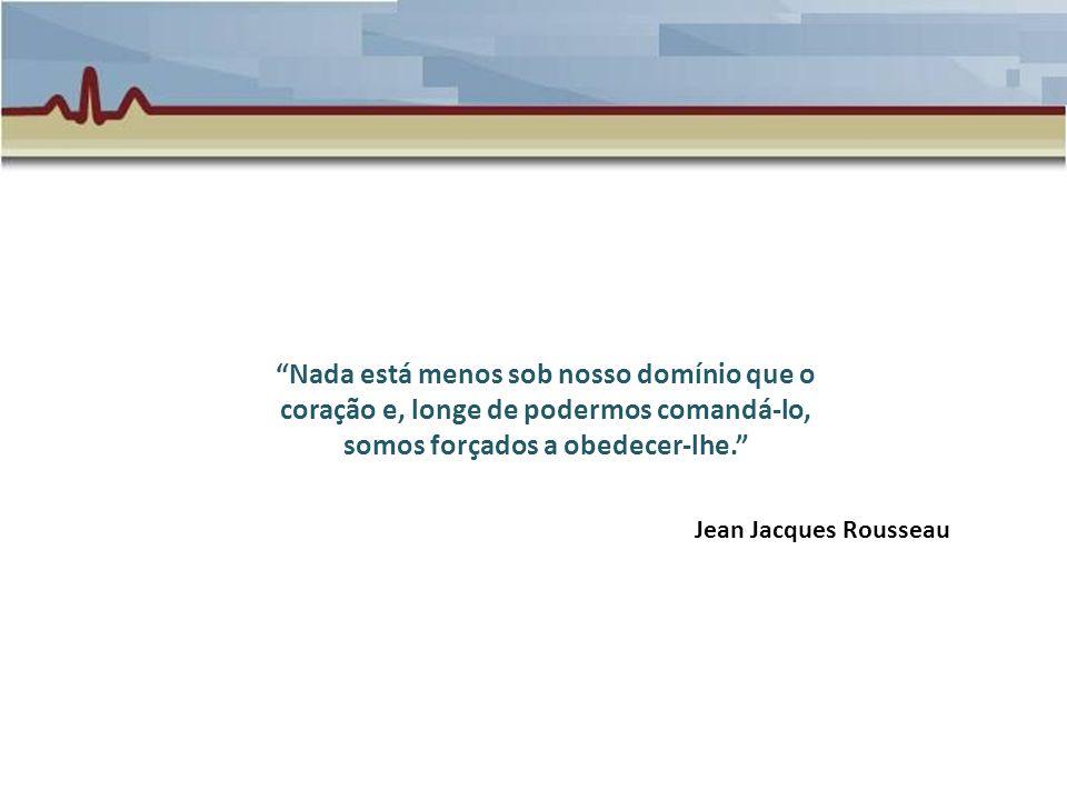 Nada está menos sob nosso domínio que o coração e, longe de podermos comandá-lo, somos forçados a obedecer-lhe. Jean Jacques Rousseau