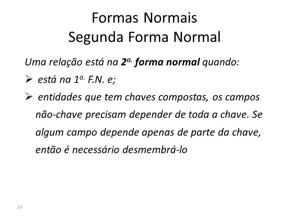 24 Formas Normais Segunda Forma Normal Uma relação está na 2 a. forma normal quando: está na 1 a. F.N. e; entidades que tem chaves compostas, os campo