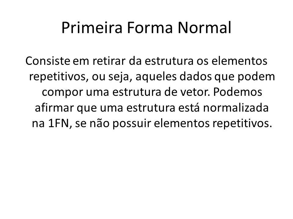 Primeira Forma Normal Consiste em retirar da estrutura os elementos repetitivos, ou seja, aqueles dados que podem compor uma estrutura de vetor. Podem