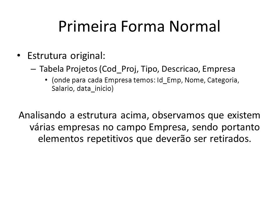 Primeira Forma Normal Estrutura original: – Tabela Projetos (Cod_Proj, Tipo, Descricao, Empresa (onde para cada Empresa temos: Id_Emp, Nome, Categoria
