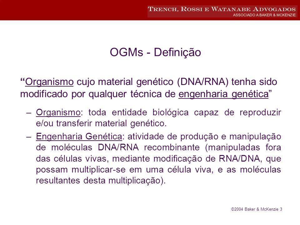 ©2004 Baker & McKenzie 3 OGMs - Definição Organismo cujo material genético (DNA/RNA) tenha sido modificado por qualquer técnica de engenharia genética –Organismo: toda entidade biológica capaz de reproduzir e/ou transferir material genético.