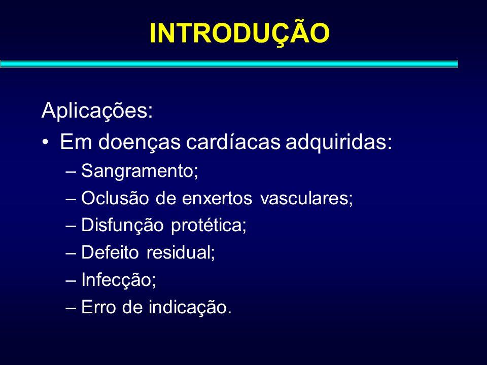 INTRODUÇÃO Aplicações: Em doenças cardíacas adquiridas: –Sangramento; –Oclusão de enxertos vasculares; –Disfunção protética; –Defeito residual; –Infec