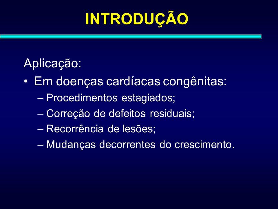 INTRODUÇÃO Aplicação: Em doenças cardíacas congênitas: –Procedimentos estagiados; –Correção de defeitos residuais; –Recorrência de lesões; –Mudanças d