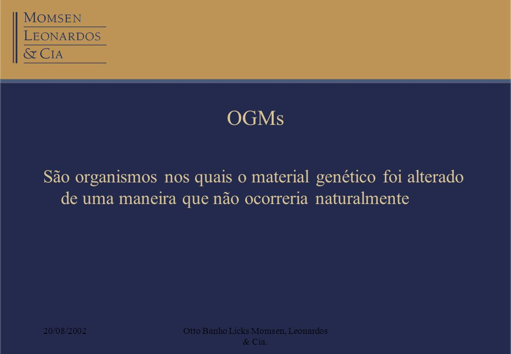 20/08/2002Otto Banho Licks Momsen, Leonardos & Cia. OGMs São organismos nos quais o material genético foi alterado de uma maneira que não ocorreria na