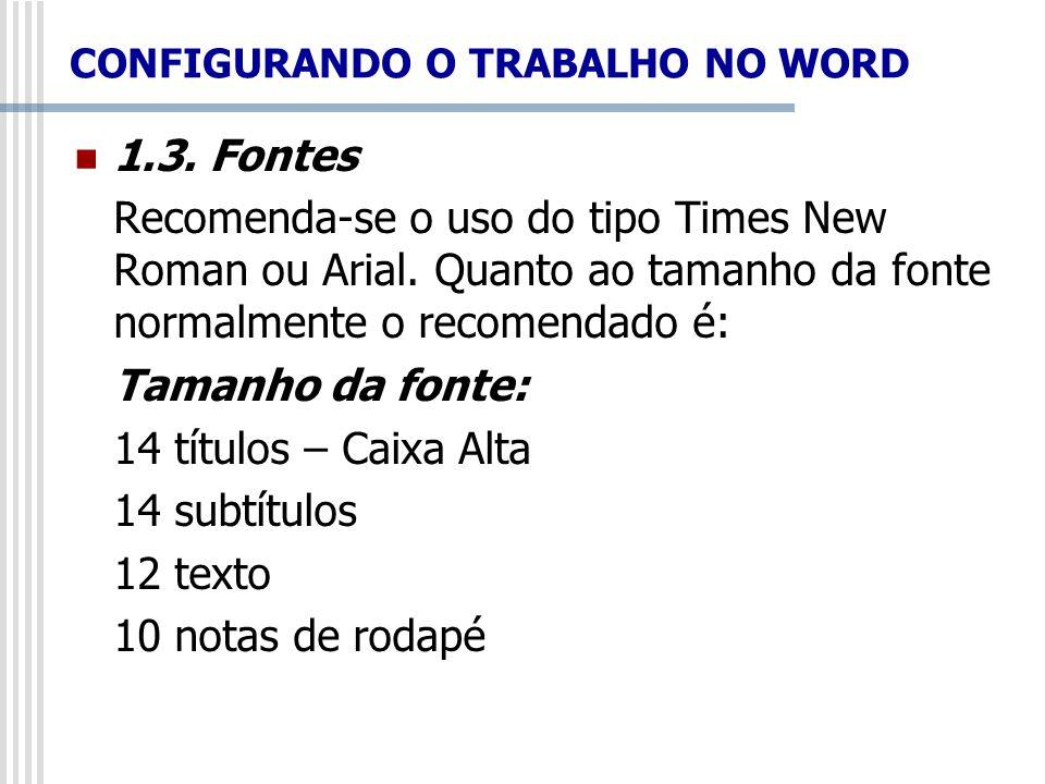 CONFIGURANDO O TRABALHO NO WORD 1.3. Fontes Recomenda-se o uso do tipo Times New Roman ou Arial. Quanto ao tamanho da fonte normalmente o recomendado