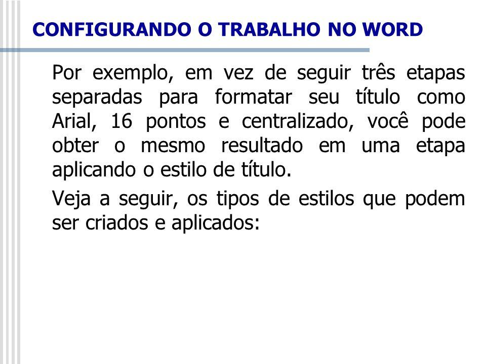 CONFIGURANDO O TRABALHO NO WORD Por exemplo, em vez de seguir três etapas separadas para formatar seu título como Arial, 16 pontos e centralizado, voc