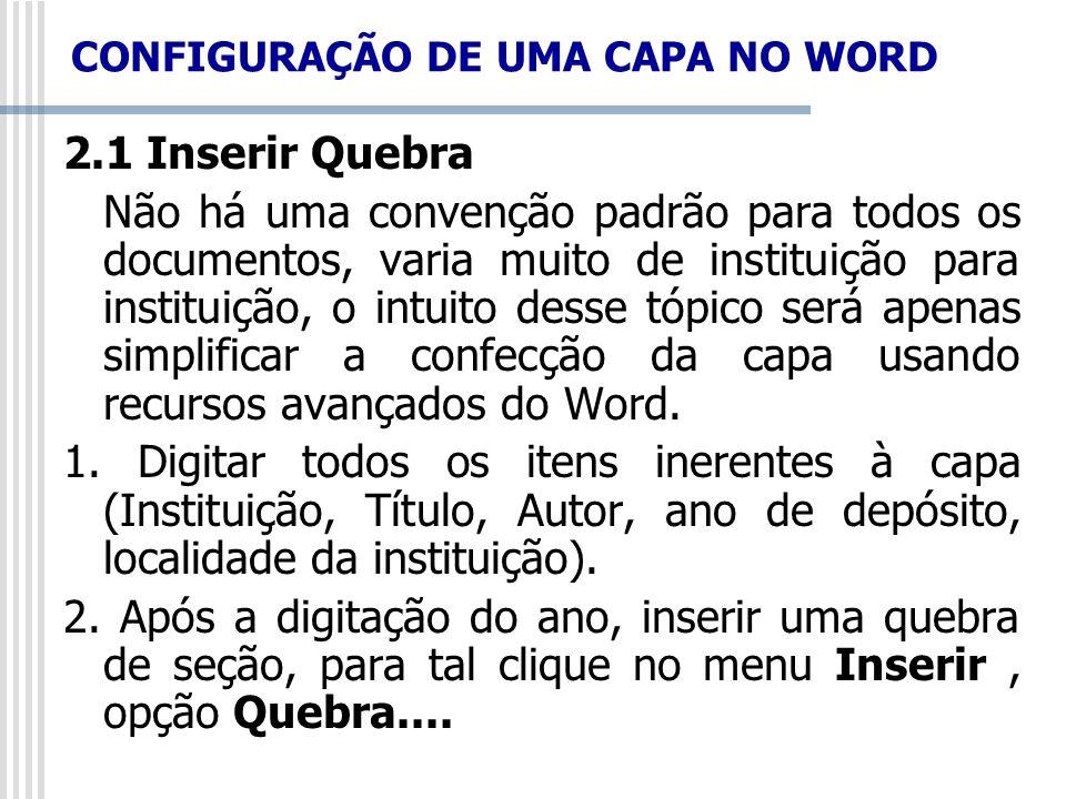 CONFIGURAÇÃO DE UMA CAPA NO WORD 2.1 Inserir Quebra Não há uma convenção padrão para todos os documentos, varia muito de instituição para instituição,
