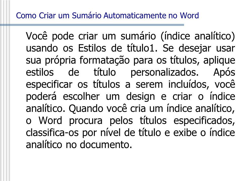 Como Criar um Sumário Automaticamente no Word Você pode criar um sumário (índice analítico) usando os Estilos de título1. Se desejar usar sua própria