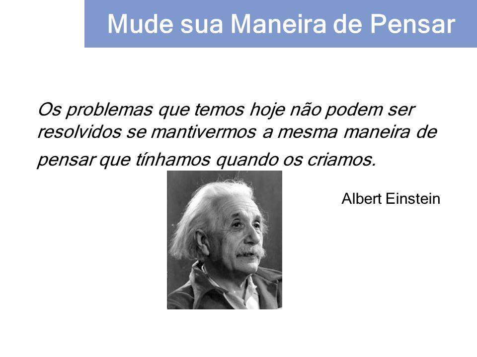 Os problemas que temos hoje não podem ser resolvidos se mantivermos a mesma maneira de pensar que tínhamos quando os criamos. Albert Einstein Mude sua