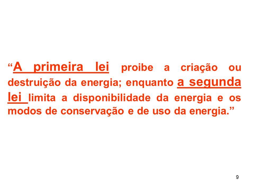 9 A primeira lei proibe a criação ou destruição da energia; enquanto a segunda lei limita a disponibilidade da energia e os modos de conservação e de