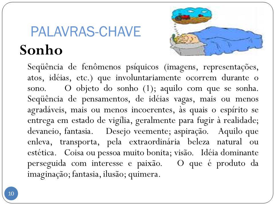 PALAVRAS-CHAVE Sonho Seqüência de fenômenos psíquicos (imagens, representações, atos, idéias, etc.) que involuntariamente ocorrem durante o sono. O ob