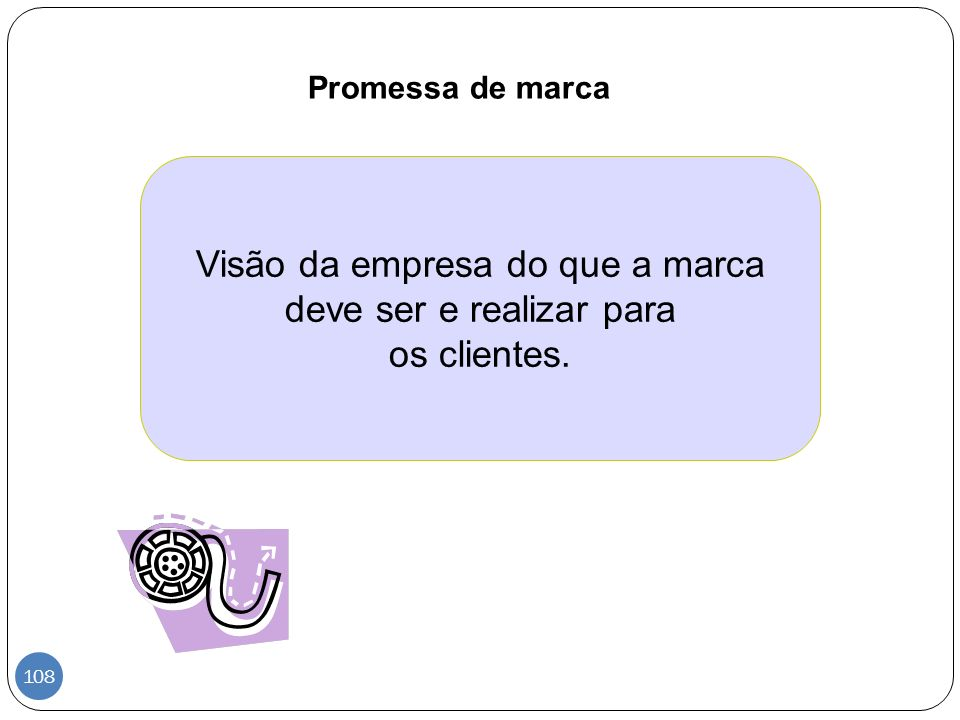 Promessa de marca Visão da empresa do que a marca deve ser e realizar para os clientes. 108