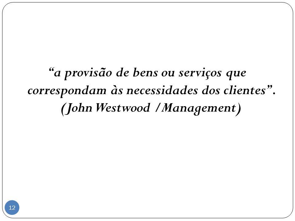 a provisão de bens ou serviços que correspondam às necessidades dos clientes. (John Westwood /Management) 12