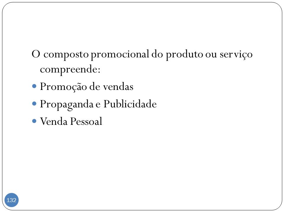 O composto promocional do produto ou serviço compreende: Promoção de vendas Propaganda e Publicidade Venda Pessoal 132