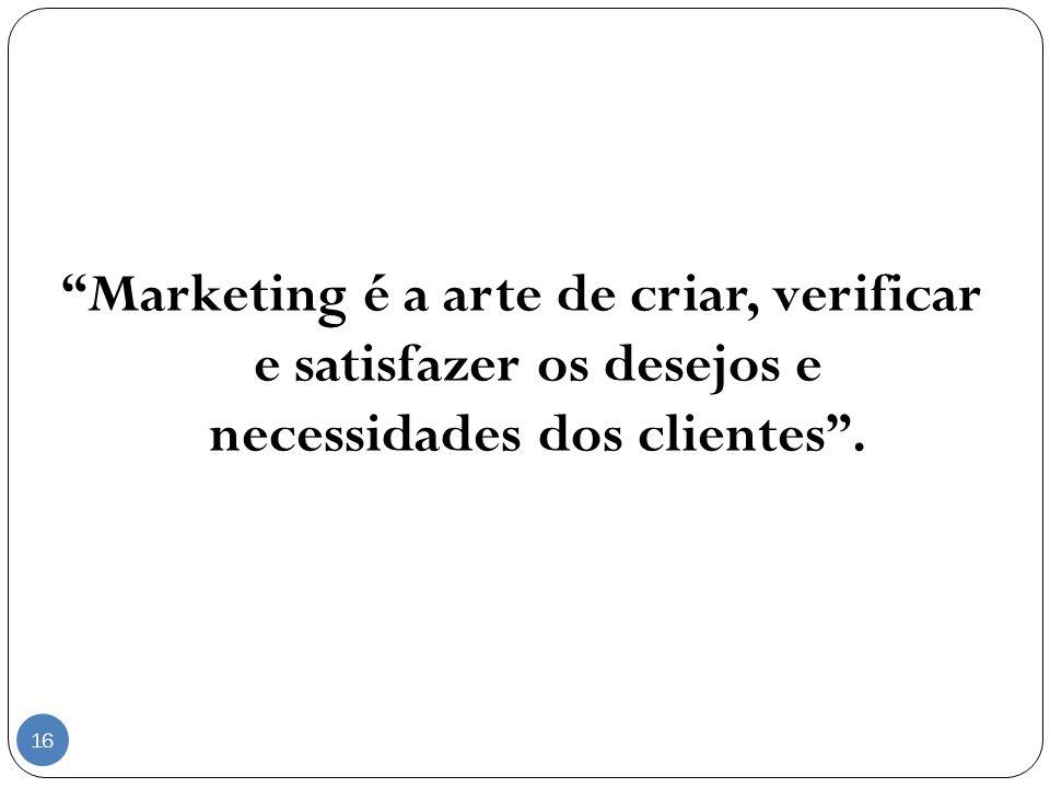 Marketing é a arte de criar, verificar e satisfazer os desejos e necessidades dos clientes. 16