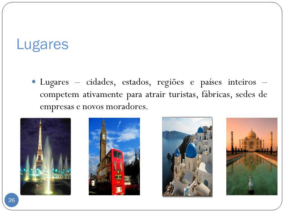 Lugares Lugares – cidades, estados, regiões e países inteiros – competem ativamente para atrair turistas, fábricas, sedes de empresas e novos moradore