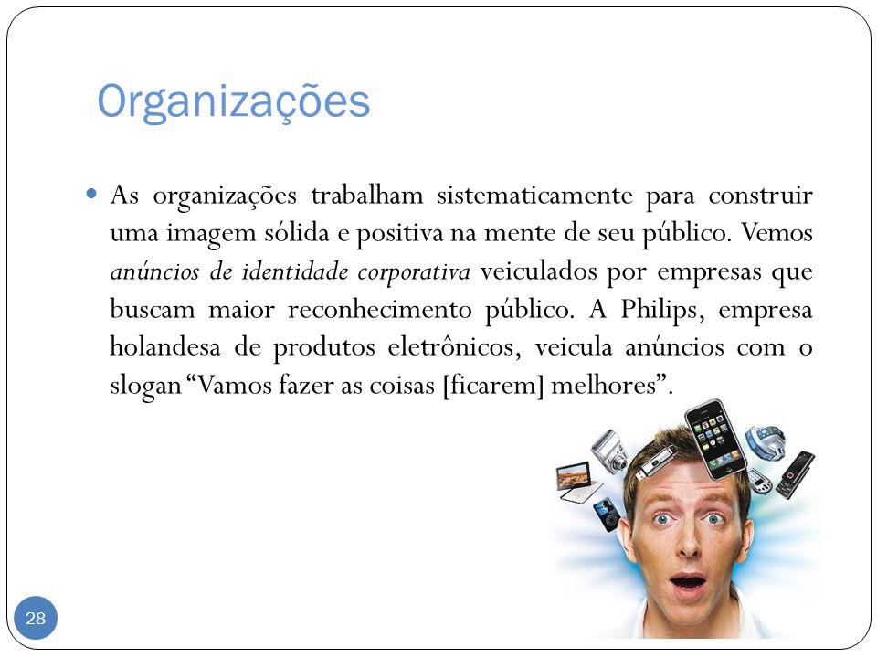 Organizações As organizações trabalham sistematicamente para construir uma imagem sólida e positiva na mente de seu público. Vemos anúncios de identid