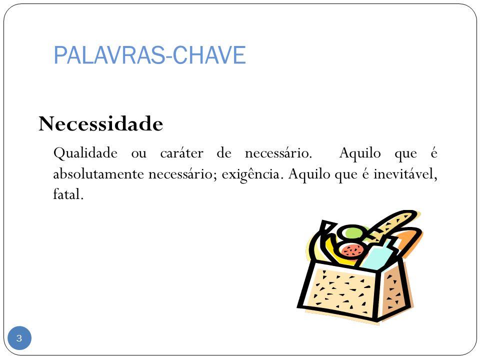 PALAVRAS-CHAVE Necessidade Qualidade ou caráter de necessário. Aquilo que é absolutamente necessário; exigência. Aquilo que é inevitável, fatal. 3