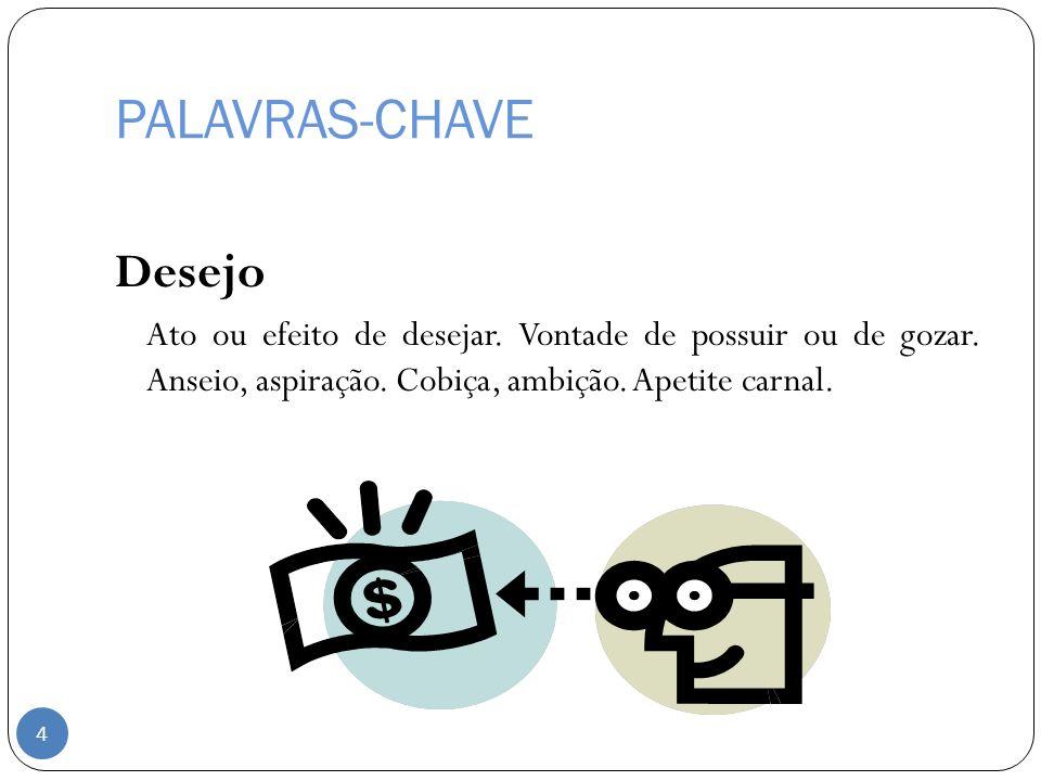 PALAVRAS-CHAVE Desejo Ato ou efeito de desejar. Vontade de possuir ou de gozar. Anseio, aspiração. Cobiça, ambição. Apetite carnal. 4