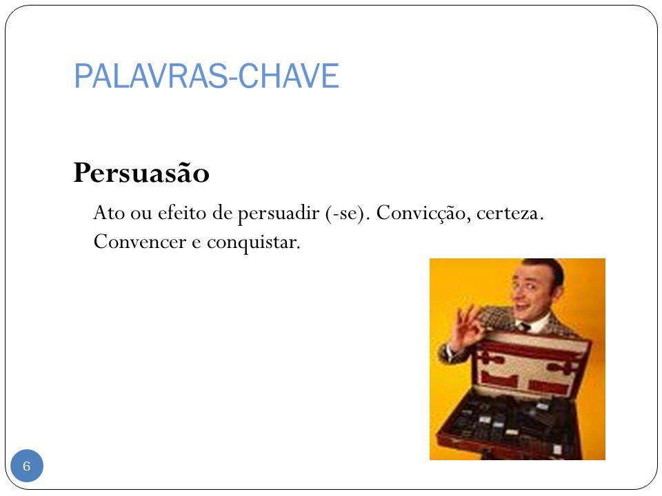PALAVRAS-CHAVE Persuasão Ato ou efeito de persuadir (-se). Convicção, certeza. Convencer e conquistar. 6