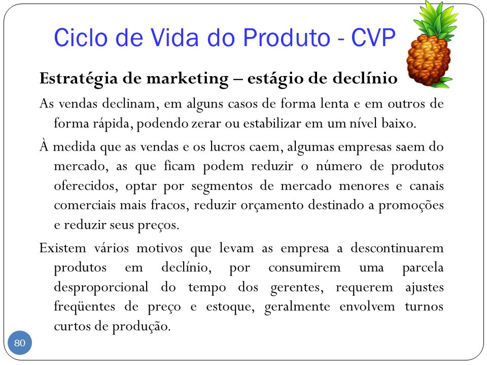 Ciclo de Vida do Produto - CVP Estratégia de marketing – estágio de declínio As vendas declinam, em alguns casos de forma lenta e em outros de forma r