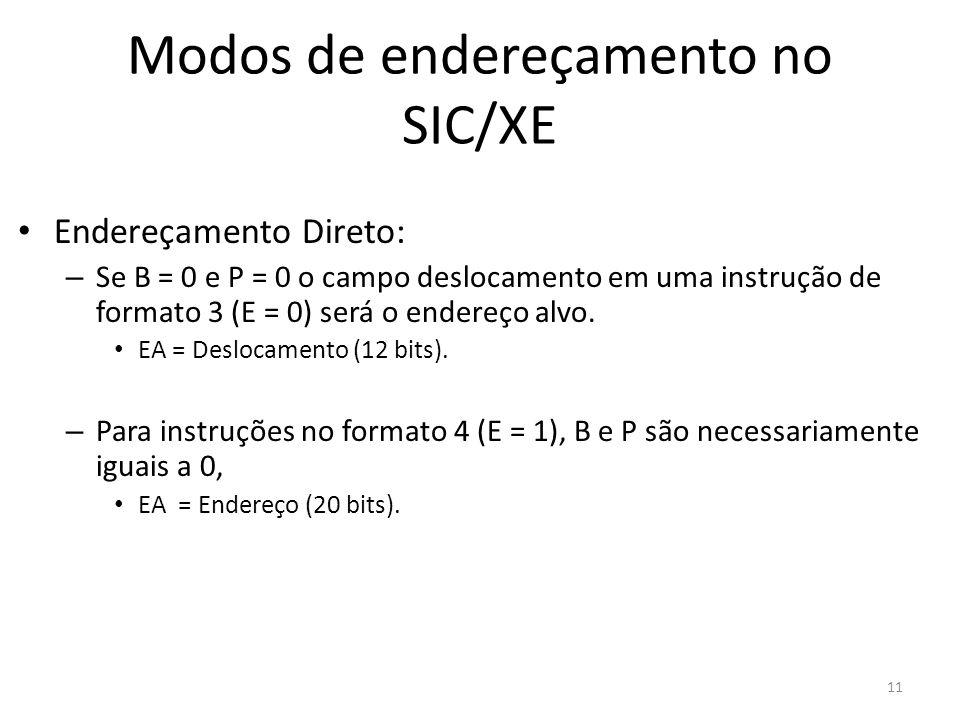 Modos de endereçamento no SIC/XE Endereçamento Direto: – Se B = 0 e P = 0 o campo deslocamento em uma instrução de formato 3 (E = 0) será o endereço a