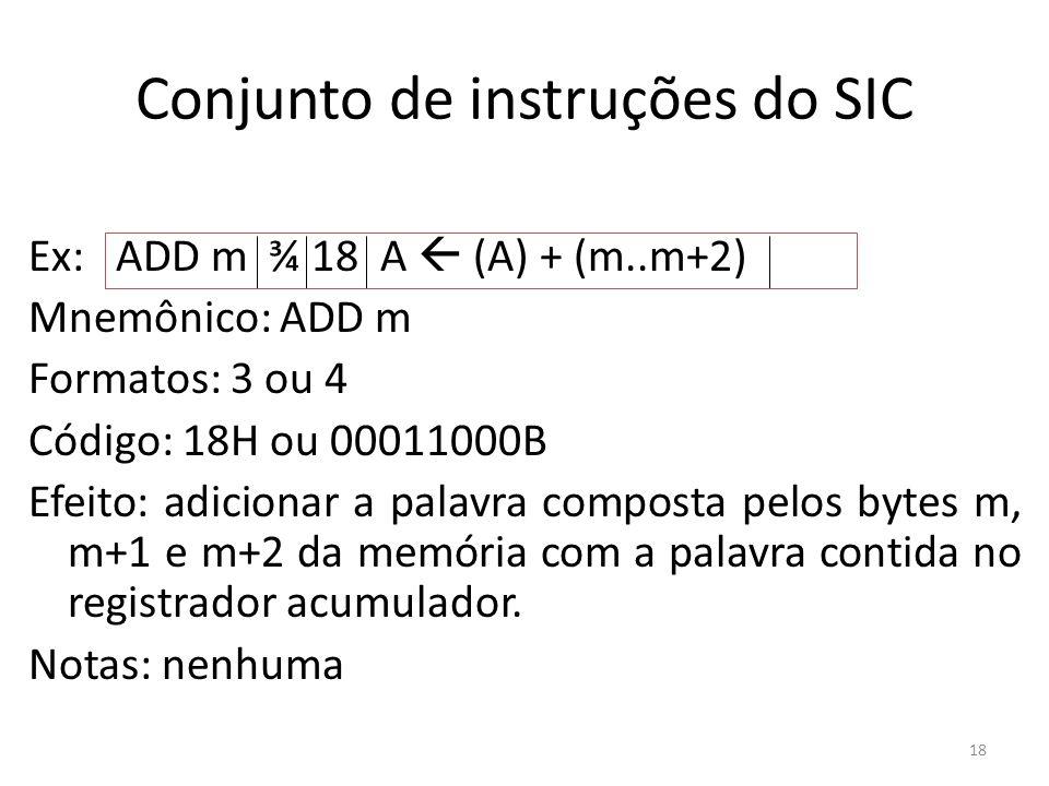 Conjunto de instruções do SIC Ex: ADD m ¾ 18 A (A) + (m..m+2) Mnemônico: ADD m Formatos: 3 ou 4 Código: 18H ou 00011000B Efeito: adicionar a palavra c