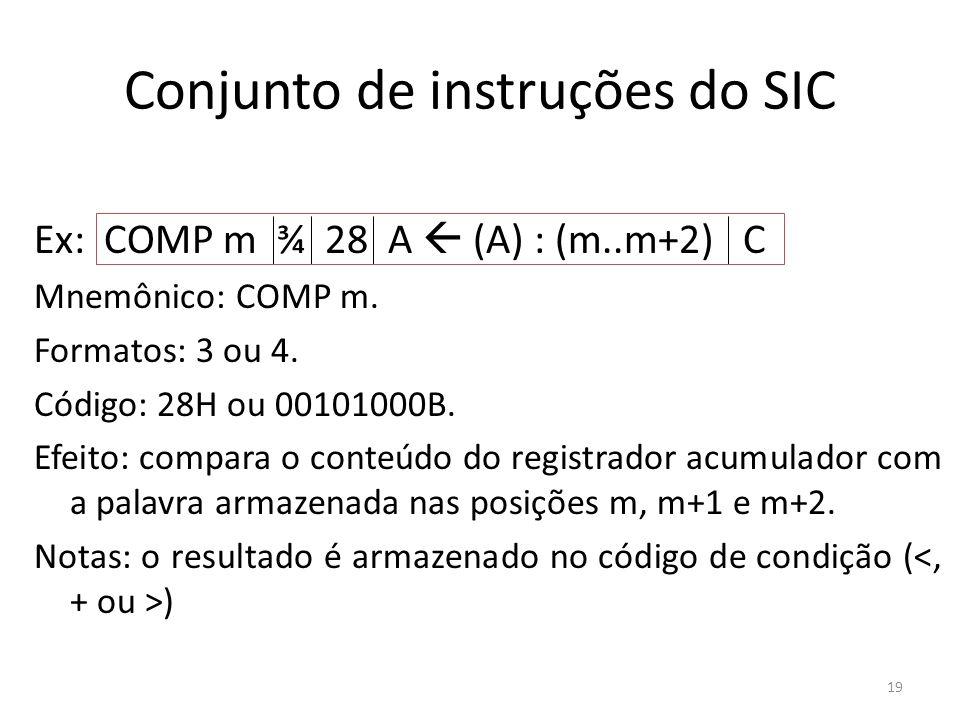 Conjunto de instruções do SIC Ex: COMP m ¾ 28 A (A) : (m..m+2) C Mnemônico: COMP m. Formatos: 3 ou 4. Código: 28H ou 00101000B. Efeito: compara o cont