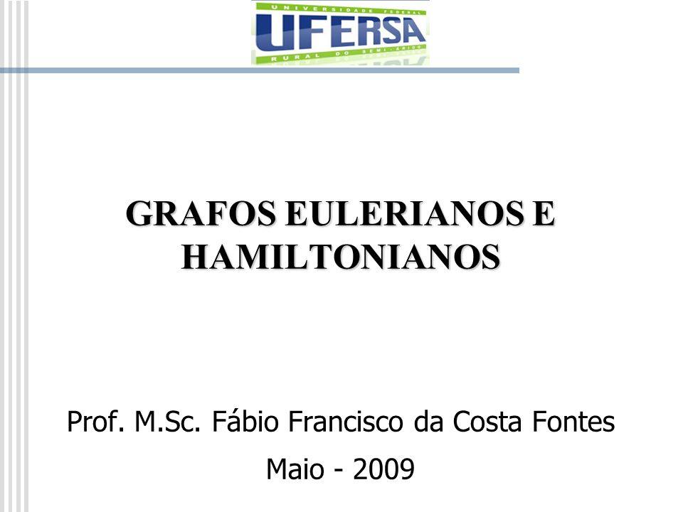 GRAFOS EULERIANOS E HAMILTONIANOS Prof. M.Sc. Fábio Francisco da Costa Fontes Maio - 2009