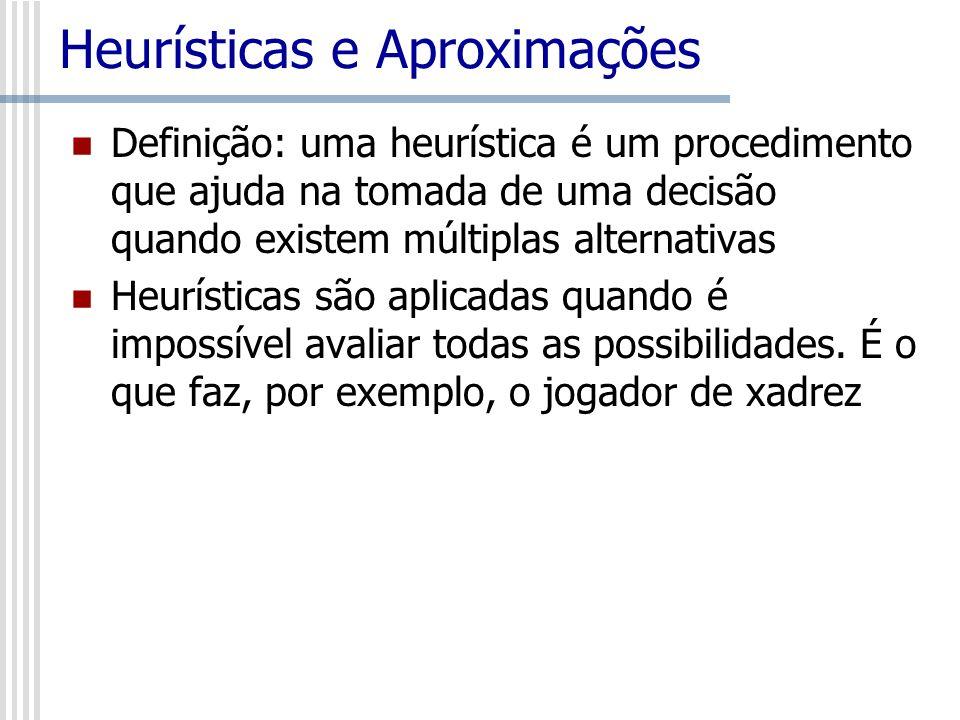 Heurísticas e Aproximações Definição: uma heurística é um procedimento que ajuda na tomada de uma decisão quando existem múltiplas alternativas Heurís