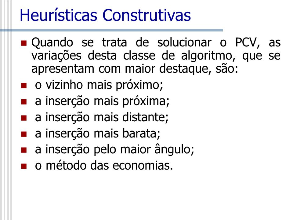 Heurísticas Construtivas Quando se trata de solucionar o PCV, as variações desta classe de algoritmo, que se apresentam com maior destaque, são: o viz