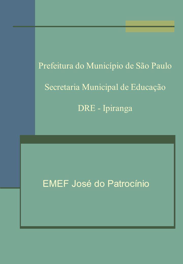 Prefeitura do Município de São Paulo Secretaria Municipal de Educação DRE - Ipiranga EMEF José do Patrocínio