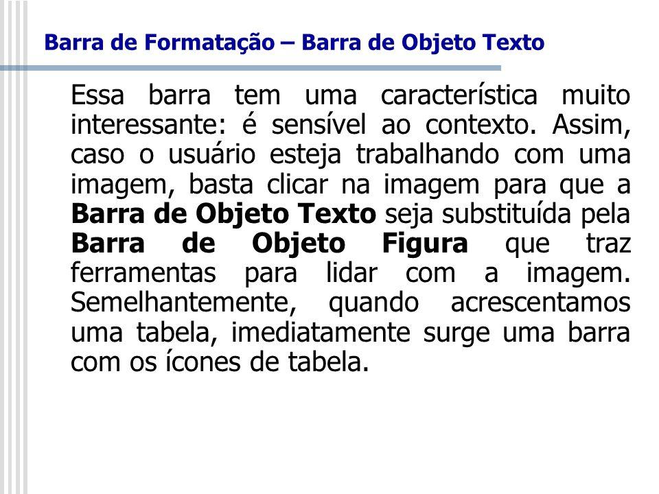Barra de Formatação – Barra de Objeto Texto Essa barra tem uma característica muito interessante: é sensível ao contexto. Assim, caso o usuário esteja