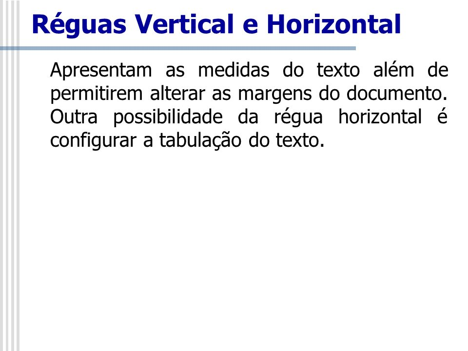 Réguas Vertical e Horizontal Apresentam as medidas do texto além de permitirem alterar as margens do documento. Outra possibilidade da régua horizonta