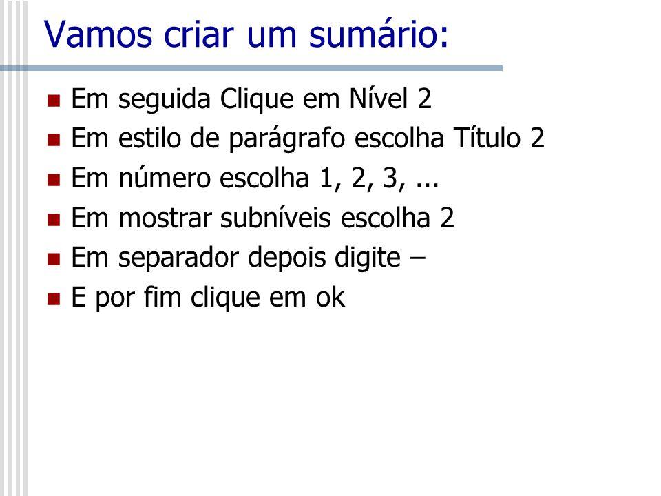 Vamos criar um sumário: Em seguida Clique em Nível 2 Em estilo de parágrafo escolha Título 2 Em número escolha 1, 2, 3,... Em mostrar subníveis escolh